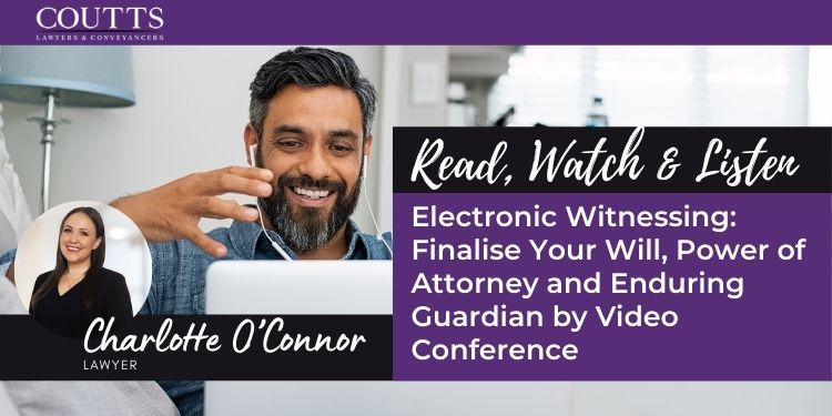Electronic Witnessing: Finalise Your Will, Power of Attorney and Enduring Guardian by Video Conference